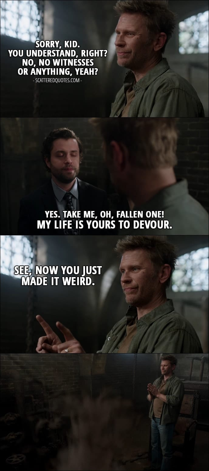 18 Best Supernatural Quotes from 'Somewhere Between Heaven and Hell' (12x15) - Lucifer: Sorry, kid. You understand, right? No, no witnesses or anything, yeah? Demon Tommy: Yes. Take me, oh, Fallen One! My life is yours to devour. Lucifer: See, now you just made it weird.