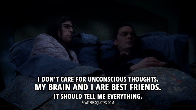 12 Best The Big Bang Theory Quotes from 'The Escape Hatch Identification' (10x18) - Sheldon Cooper (to Amy): I don't care for unconscious thoughts. My brain and I are best friends. It should tell me everything.