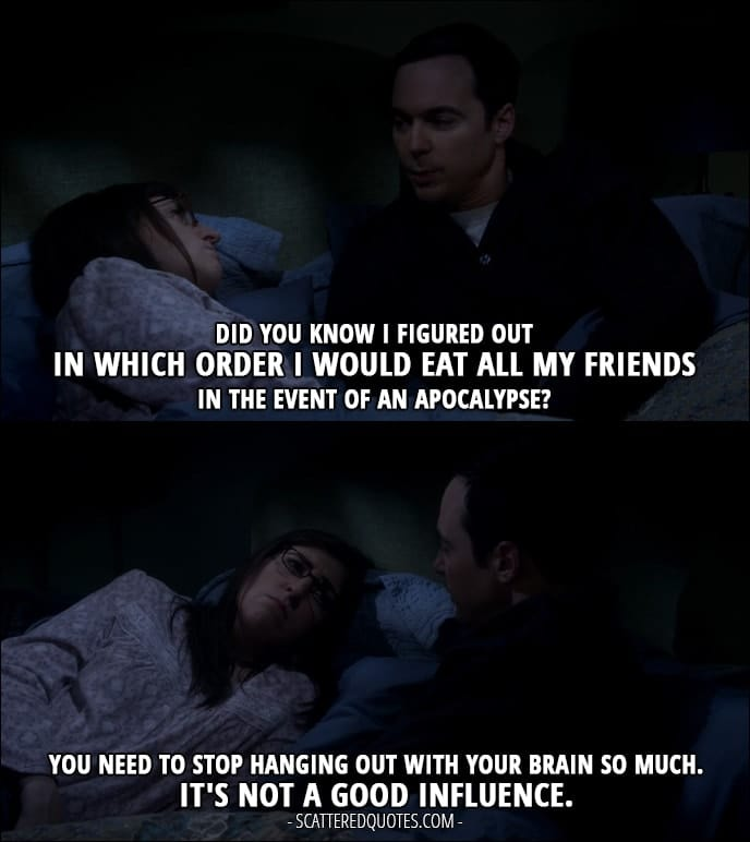 12 Best The Big Bang Theory Quotes from 'The Escape Hatch Identification' (10x18) - Sheldon Cooper: Did you know I figured out in which order I would eat all my friends in the event of an apocalypse? Amy Farrah Fowler: You need to stop hanging out with your brain so much. It's not a good influence.