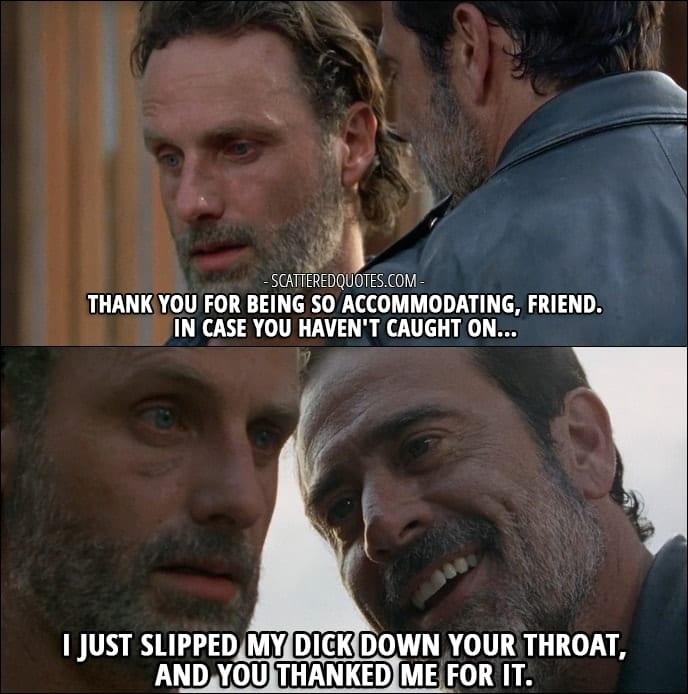 The Walking Dead Quote from 'Service' (7x04) - Negan (to Rick): Oh, wait. How careless of me. You didn't think I was gonna leave Lucille, did ya? I mean, after what she did, why would you want 'er? Thank you for being so accommodating, friend. In case you haven't caught on... I just slipped my dick down your throat, and you thanked me for it.