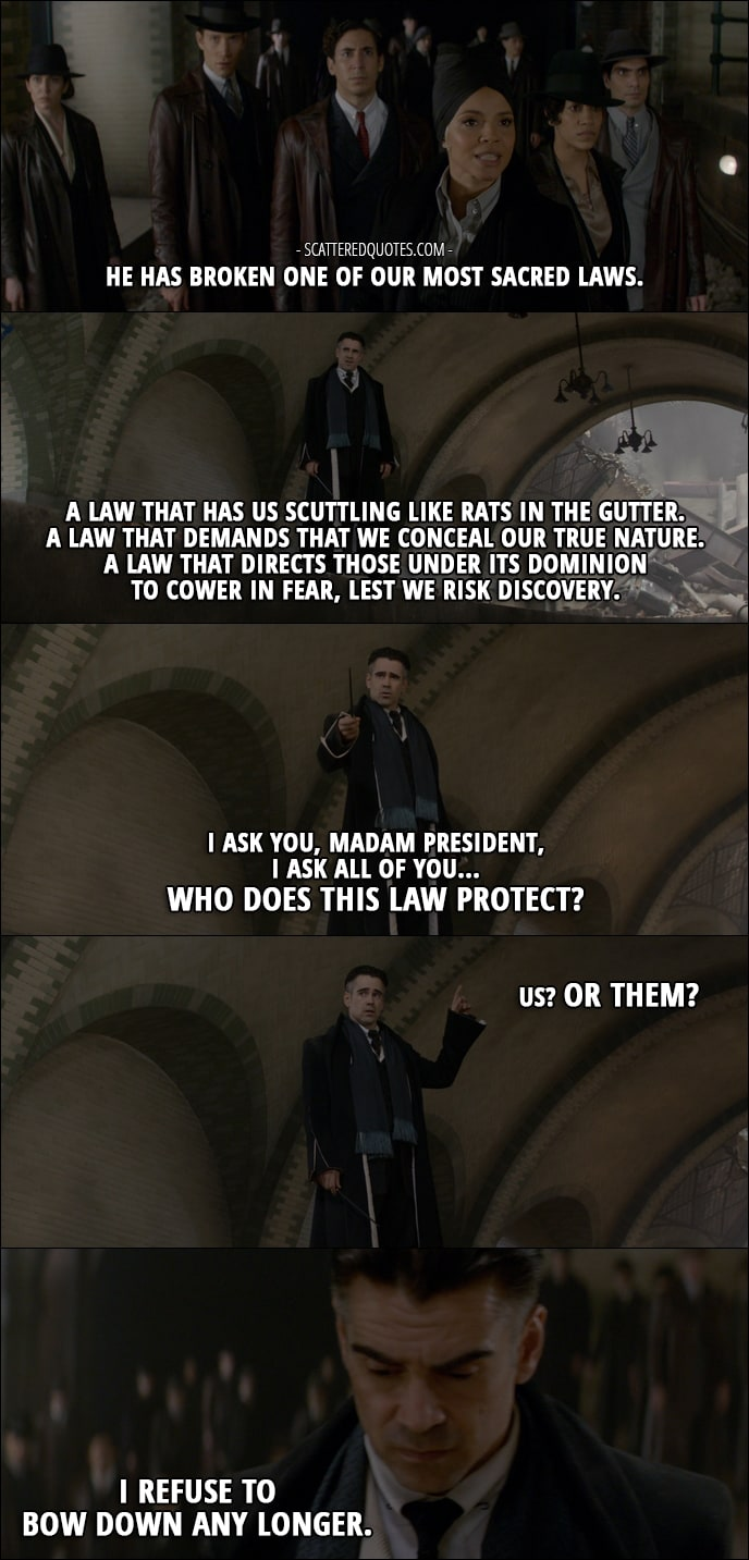 22 Best Quotes from Fantastic Beasts and Where to Find Them (2016) - Serephina Picquery (talking about Credence): He has broken one of our most sacred laws. Percival Graves: A law that has us scuttling like rats in the gutter. A law that demands that we conceal our true nature. A law that directs those under its dominion to cower in fear, lest we risk discovery. I ask you, Madam President, I ask all of you... Who does this law protect? Us? Or them? I refuse to bow down any longer.