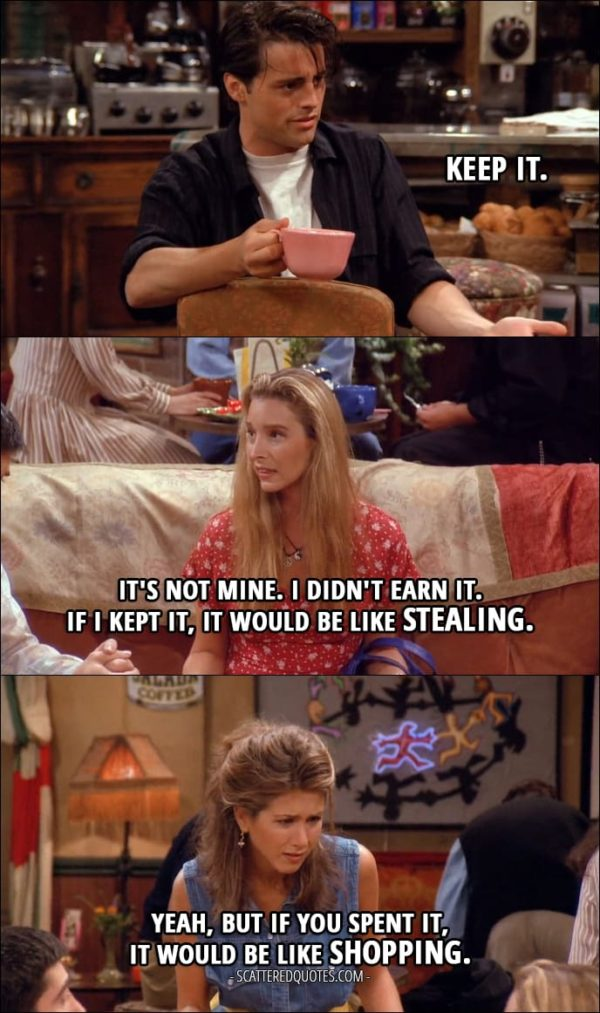 Friends Quotes from 'The One with the Thumb' (1x03) - Joey Tribbiani: Keep it. (the money that appeared in her account) Phoebe Buffay: It's not mine. I didn't earn it. If I kept it, it would be like stealing. Rachel Green: Yeah, but if you spent it, it would be like shopping.