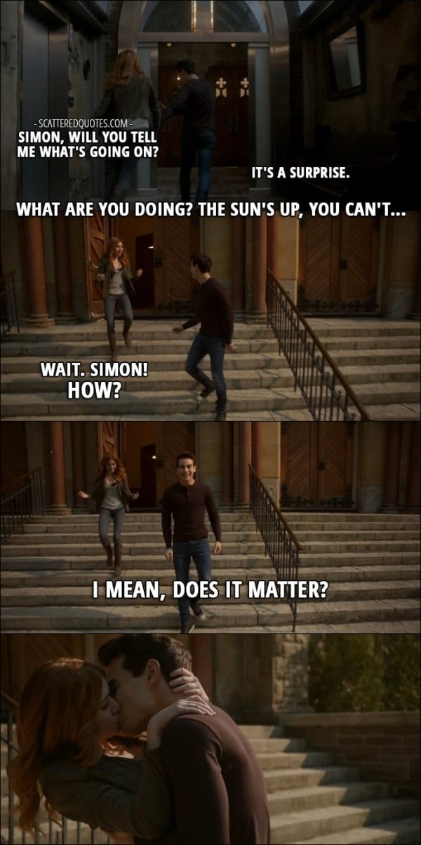 Shadowhunters Quotes from 'By the Light of Dawn' (2x10) - Clary Fray: Simon, will you tell me what's going on? Simon Lewis: It's a surprise. Clary Fray: What are you doing? The sun's up, you can't... Wait. Simon! How? Simon Lewis: I mean, does it matter?