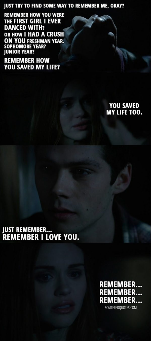 Teen Wolf Quotes from 'Memory Lost' (6x01) - Stiles Stilinski: Just try to find some way to remember me, okay? Remember how you were the first girl I ever danced with? Or how I had a crush on you freshman year. Sophomore year? Junior year? Remember how you saved my life? Lydia Martin: You saved my life too. Stiles Stilinski: Just remember... Remember I love you. Lydia Martin: Remember... Remember... Remember...