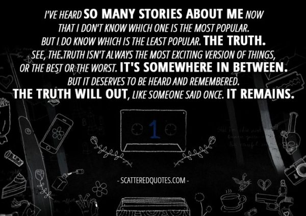 10 Best 13 Reasons Why Quotes from 'Tape 1, Side A' (1x01) - Hannah Baker (from the tape): I've heard so many stories about me now that I don't know which one is the most popular. But I do know which is the least popular. The truth. See, the truth isn't always the most exciting version of things, or the best or the worst. It's somewhere in between. But it deserves to be heard and remembered. The truth will out, like someone said once. It remains.