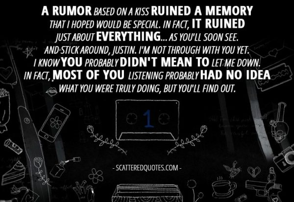10 Best 13 Reasons Why Quotes from 'Tape 1, Side A' (1x01) - Hannah Baker (from the tape): A rumor based on a kiss ruined a memory that I hoped would be special. In fact, it ruined just about everything... as you'll soon see. And stick around, Justin. I'm not through with you yet. I know you probably didn't mean to let me down. In fact, most of you listening probably had no idea what you were truly doing, but you'll find out.