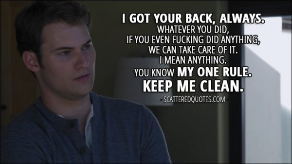 Quote from 13 Reasons Why 1x03 - Bryce Walker (to Justin): I got your back, always. Whatever you did, if you even fucking did anything, we can take care of it. I mean anything. You know my one rule. Keep me clean.