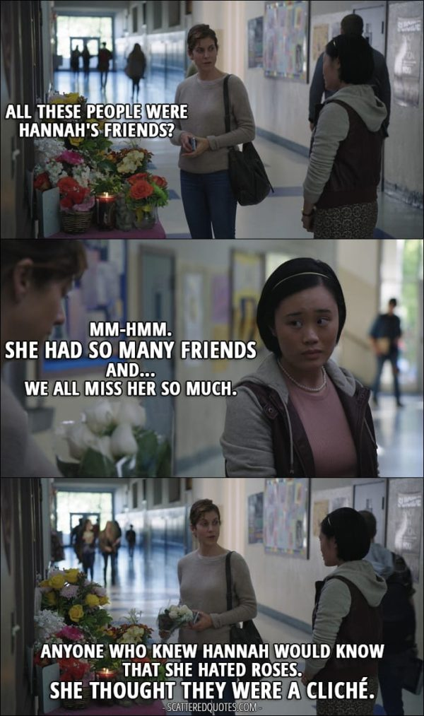 Quote from 13 Reasons Why 1x03 - Olivia Baker: All these people were Hannah's friends? Courtney Crimsen: Mm-hmm. She had so many friends and... we all miss her so much. Olivia Baker: Anyone who knew Hannah would know that she hated roses. She thought they were a cliché.