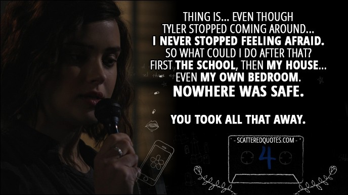 Quote from 13 Reasons Why 1x04 - Hannah Baker (from the tape): Thing is... even though Tyler stopped coming around... I never stopped feeling afraid. So what could I do after that? First the school, then my house... even my own bedroom. Nowhere was safe. You took all that away.