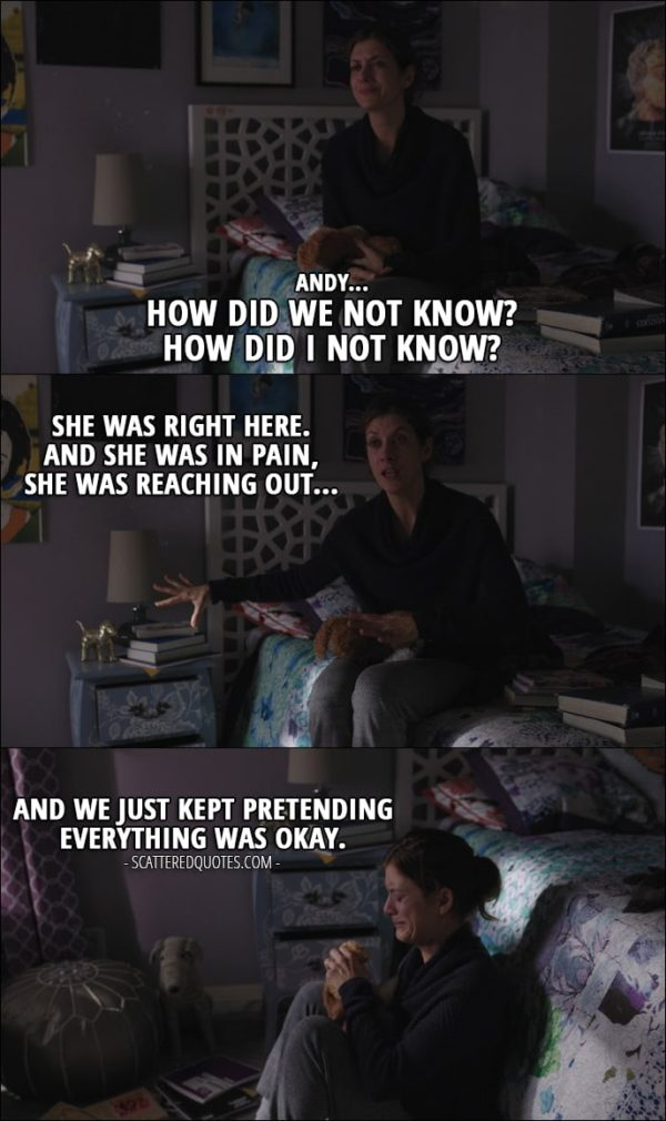 Quote from 13 Reasons Why 1x06 - Olivia Baker (to Andrew): Andy... how did we not know? How did I not know? She was right here. And she was in pain, she was reaching out, and we just kept pretending everything was okay.