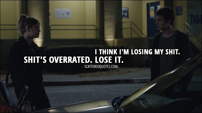 Quote from 13 Reasons Why 1x07 - Clay Jensen: I think I'm losing my shit. Skye Miller: Shit's overrated. Lose it.