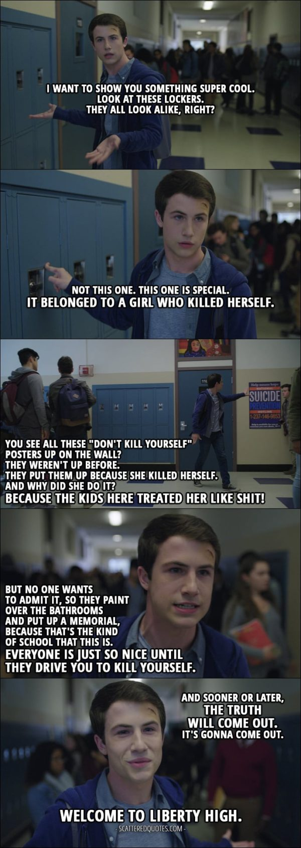 "Quote from 13 Reasons Why 1x07 - Clay Jensen: I want to show you something super cool. Look at these lockers. They all look alike, right? Not this one. This one is special. It belonged to a girl who killed herself. You see all these ""don't kill yourself"" posters up on the wall? They weren't up before. They put them up because she killed herself. And why did she do it? Because the kids here treated her like shit! But no one wants to admit it, so they paint over the bathrooms and put up a memorial, because that's the kind of school that this is. Everyone is just so nice until they drive you to kill yourself. And sooner or later, the truth will come out. It's gonna come out. Welcome to Liberty High."