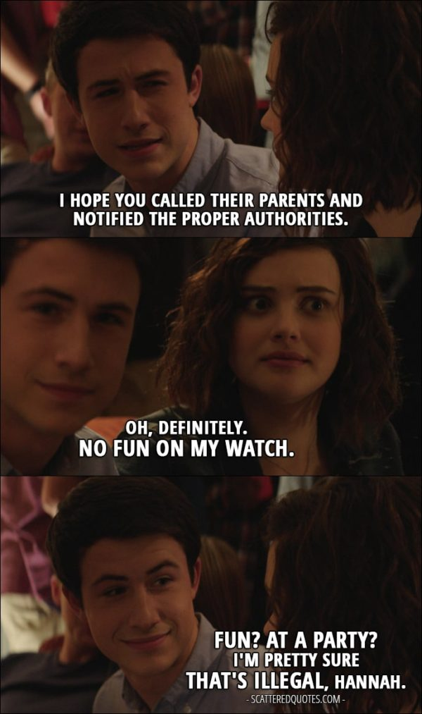 Quote from 13 Reasons Why 1x09 - Clay Jensen: I hope you called their parents and notified the proper authorities. Hannah Baker: Oh, definitely. No fun on my watch. Clay Jensen: Fun? At a party? I'm pretty sure that's illegal, Hannah.