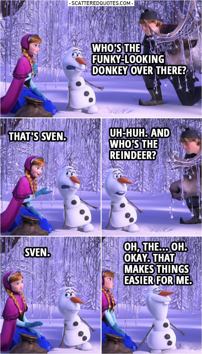 Frozen Quote | Olaf: Who's the funky-looking donkey over there? Anna: That's Sven. Olaf: Uh-huh. And who's the reindeer? Anna: Sven. Olaf: Oh, the... Oh. Okay. That makes things easier for me.