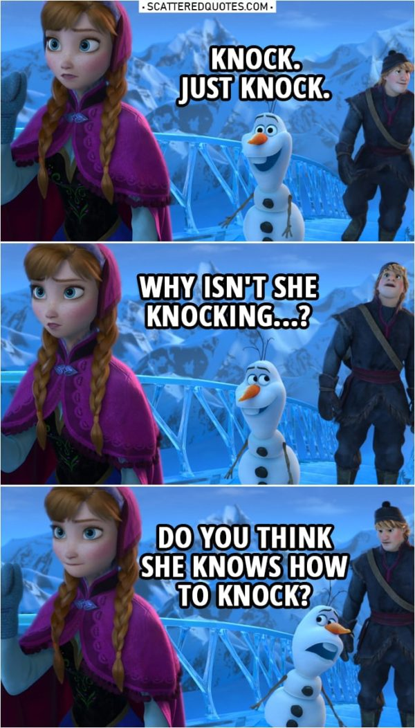 Frozen Quote | Olaf (to Anna): Knock. Just knock. (to Kristoff): Why isn't she knocking...? Do you think she knows how to knock? Anna: Huh. It opened. That's a first.