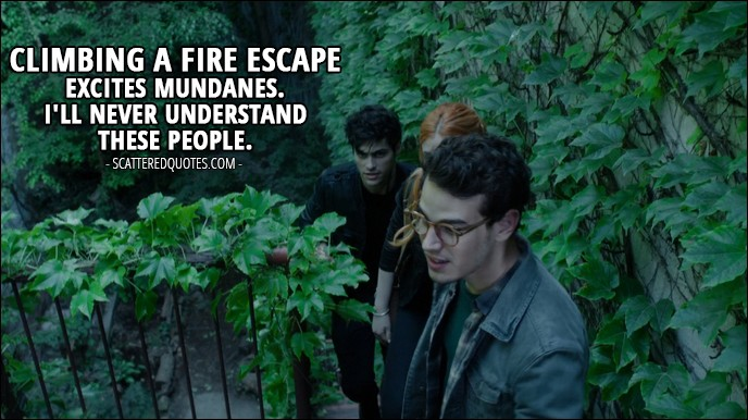 13 Best Shadowhunters Quotes from 'Moo Shu to Go' (1x05) - Alec Lightwood: Climbing a fire escape excites mundanes. I'll never understand these people.