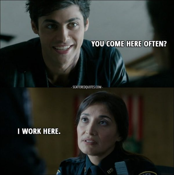 Quote from Shadowhunters 1x07 - Alec Lightwood: Hey. Police Officer: Can I help you? Alec Lightwood: Yeah, um... You come here often? Police Officer: I work here.