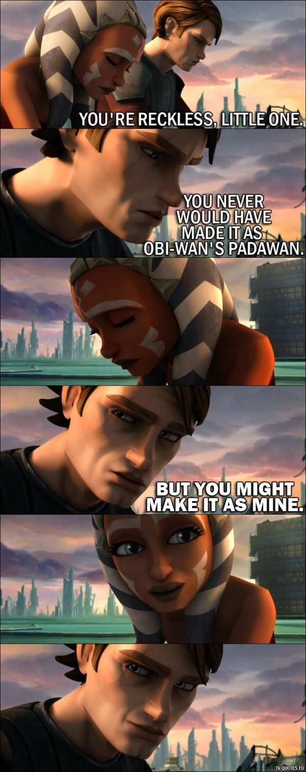 From Star Wars: The Clone Wars (2008) movie - Anakin Skywalker (to Ahsoka): You're reckless, little one. You never would have made it as Obi-Wan's Padawan. But you might make it as mine.