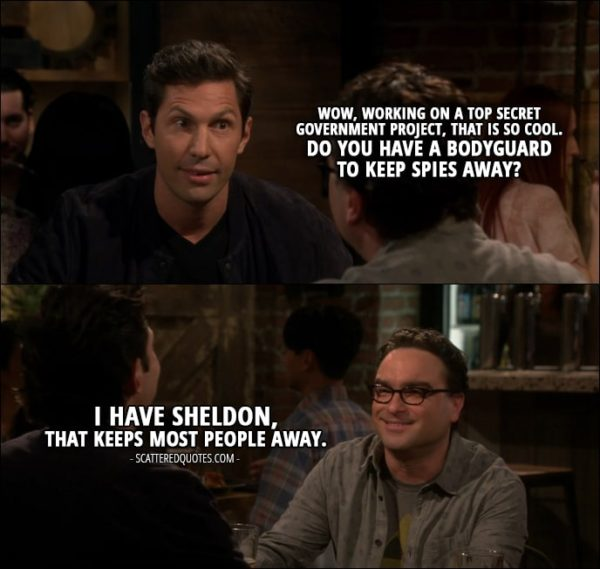 18 Best The Big Bang Theory Quotes from 'The Cognition Regeneration' (10x22) - Zack Johnson: Wow, working on a top secret government project, that is so cool. Do you have a bodyguard to keep spies away? Leonard Hofstadter: I have Sheldon, that keeps most people away.