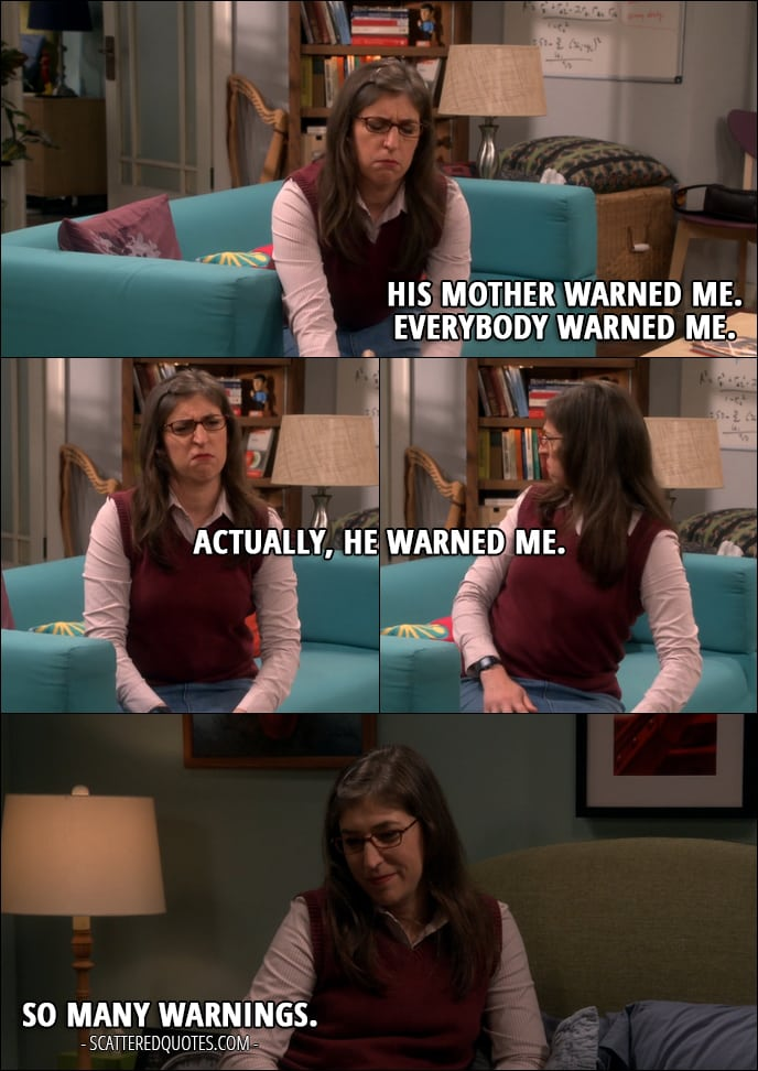 18 Best The Big Bang Theory Quotes from 'The Cognition Regeneration' (10x22) - Amy Farrah Fowler (about Sheldon): His mother warned me. Everybody warned me. Actually, he warned me. (later...) So many warnings.