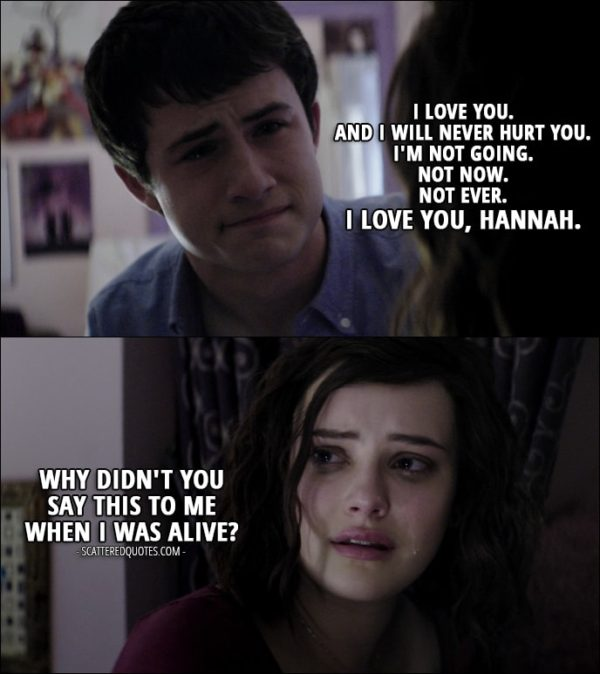 Quote from 13 Reasons Why 1x11 - Clay Jensen: I love you. And I will never hurt you. I'm not going. Not now. Not ever. I love you, Hannah. Hannah Baker: Why didn't you say this to me when I was alive? (Clay's imagination of what he should have said)