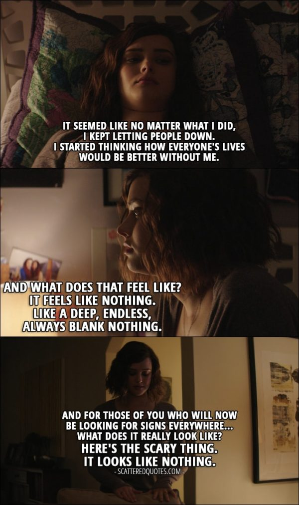 Quote from 13 Reasons Why 1x12 - Hannah Baker (from the tape): It seemed like no matter what I did, I kept letting people down. I started thinking how everyone's lives would be better without me. And what does that feel like? It feels like nothing. Like a deep, endless, always blank nothing. And for those of you who will now be looking for signs everywhere... What does it really look like? Here's the scary thing. It looks like nothing.