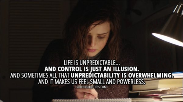 Quote from 13 Reasons Why 1x12 - Hannah Baker (from the tape): Life is unpredictable... and control is just an illusion. And sometimes all that unpredictability is overwhelming. And it makes us feel small and powerless.
