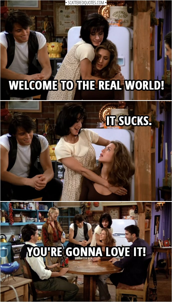 Quote from Friends 1x01 | Monica Geller (to Rachel): Welcome to the real world! It sucks. You're gonna love it!