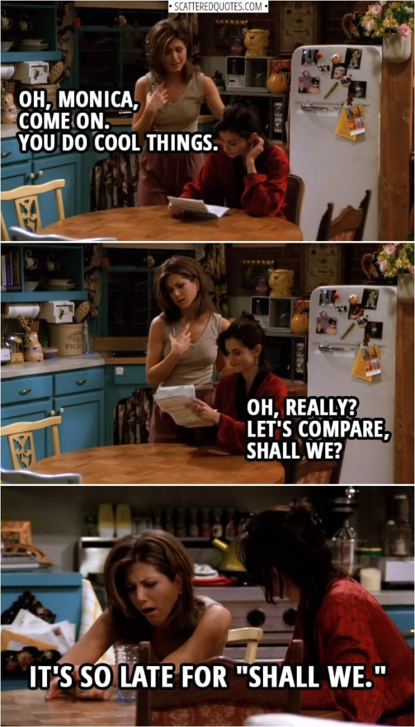 "Quote from Friends 1x21 | Rachel Green: Oh, Monica, come on. You do cool things. Monica Geller: Oh, really? Let's compare, shall we? Rachel Green: Oh, it's so late for ""shall we."""