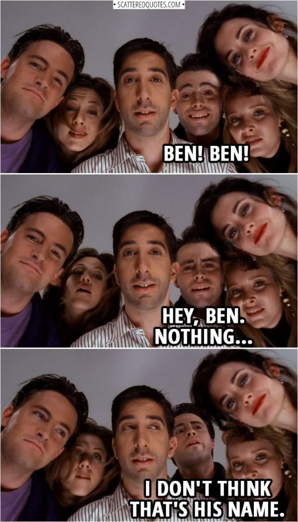 Quote from Friends 1x23 | Joey Tribbiani: Ben! Ben! Hey, Ben. Nothing. I don't think that's his name.
