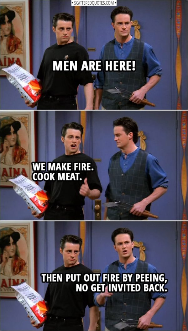 Quote from Friends 1x24 | Chandler Bing: Men are here! Joey Tribbiani: We make fire. Cook meat. Chandler Bing: Then put out fire by peeing, no get invited back.