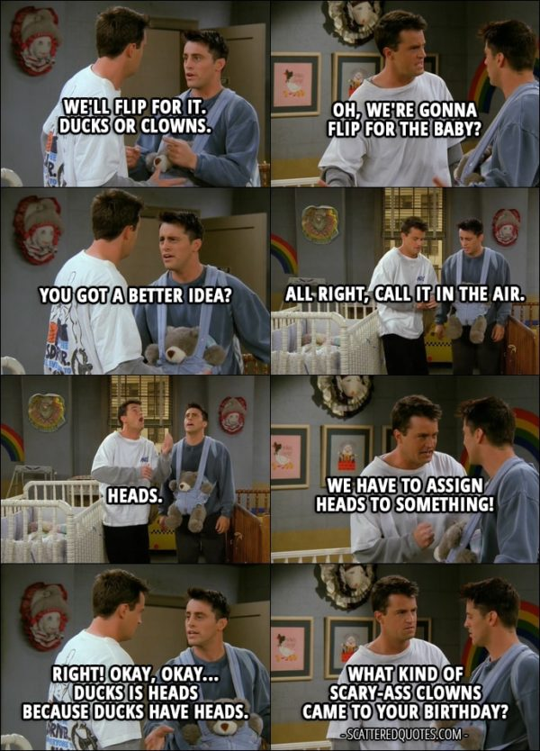 Quote from Friends 2x06 - Joey Tribbiani: We'll flip for it. Ducks or clowns. Chandler Bing: Oh, we're gonna flip for the baby? Joey Tribbiani: You got a better idea? Chandler Bing: All right, call it in the air. Joey Tribbiani: Heads. Chandler Bing: Heads, it is. Joey Tribbiani: Yes! Chandler Bing: We have to assign heads to something! Joey Tribbiani: Right! Okay, okay... Ducks is heads because ducks have heads. Chandler Bing: What kind of scary-ass clowns came to your birthday?