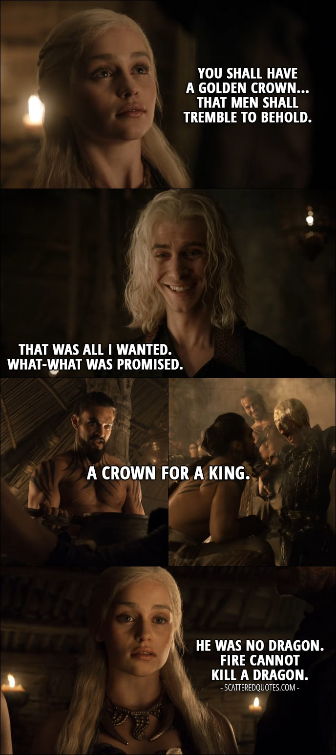 Quote from Game of Thrones 1x06 - Daenerys Targaryen (translating what Drogo says): You shall have a golden crown... That men shall tremble to behold. Viserys Targaryen: That was all I wanted. What-what was promised. Drogo: A crown for a King. (pours boiling gold on his head) Daenerys Targaryen: He was no Dragon. Fire cannot kill a Dragon.