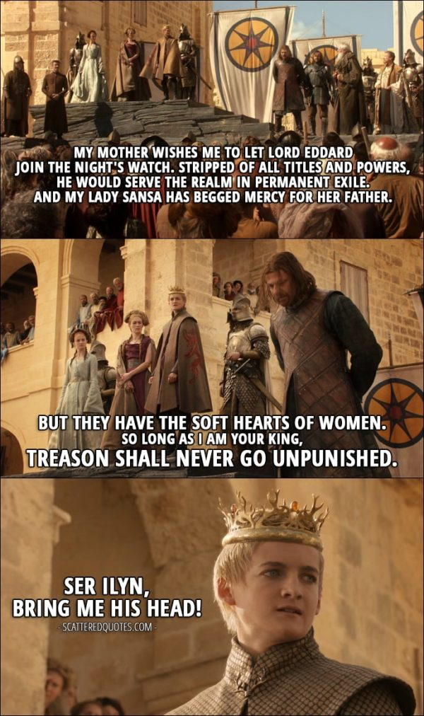 Quote from Game of Thrones 1x09 - Joffrey Baratheon (sentencing Ned): My mother wishes me to let Lord Eddard join The Night's Watch. Stripped of all titles and powers, he would serve the realm in permanent exile. And My Lady Sansa has begged mercy for her father. But they have the soft hearts of women. So long as I am your King, treason shall never go unpunished. Ser Ilyn, bring me his head!