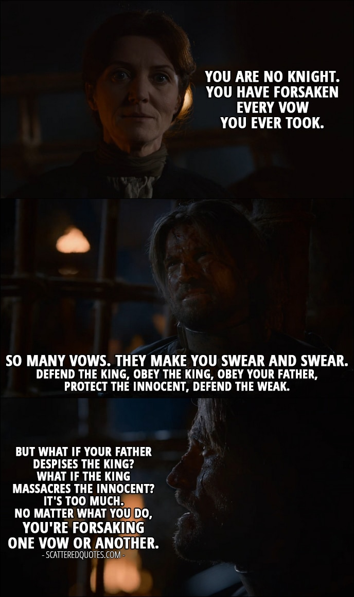 Quote from Game of Thrones 2x07 - Catelyn Stark: You are no Knight. You have forsaken every vow you ever took. Jaime Lannister: So many vows. They make you swear and swear. Defend the king, obey the king, obey your father, protect the innocent, defend the weak. But what if your father despises the king? What if the king massacres the innocent? It's too much. No matter what you do, you're forsaking one vow or another.