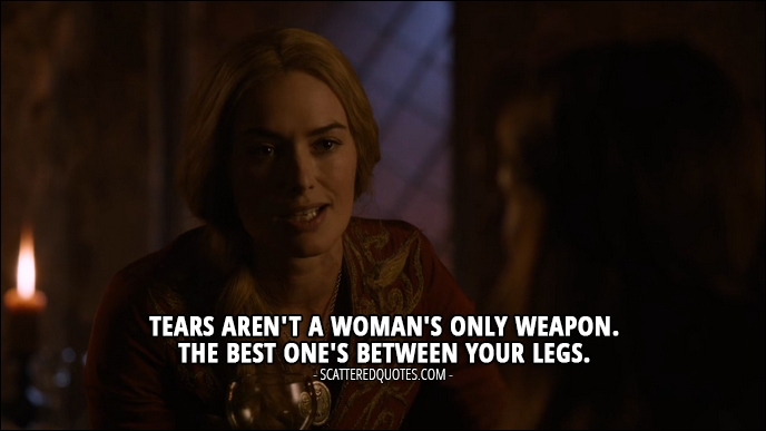 Quote from Game of Thrones 2x09 - Cersei Lannister: Tears aren't a woman's only weapon. The best one's between your legs.