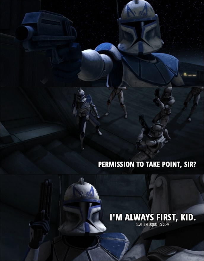 Quote from Star Wars: The Clone Wars 1x05 - Fives: Permission to take point, sir? Captain Rex: I'm always first, kid.