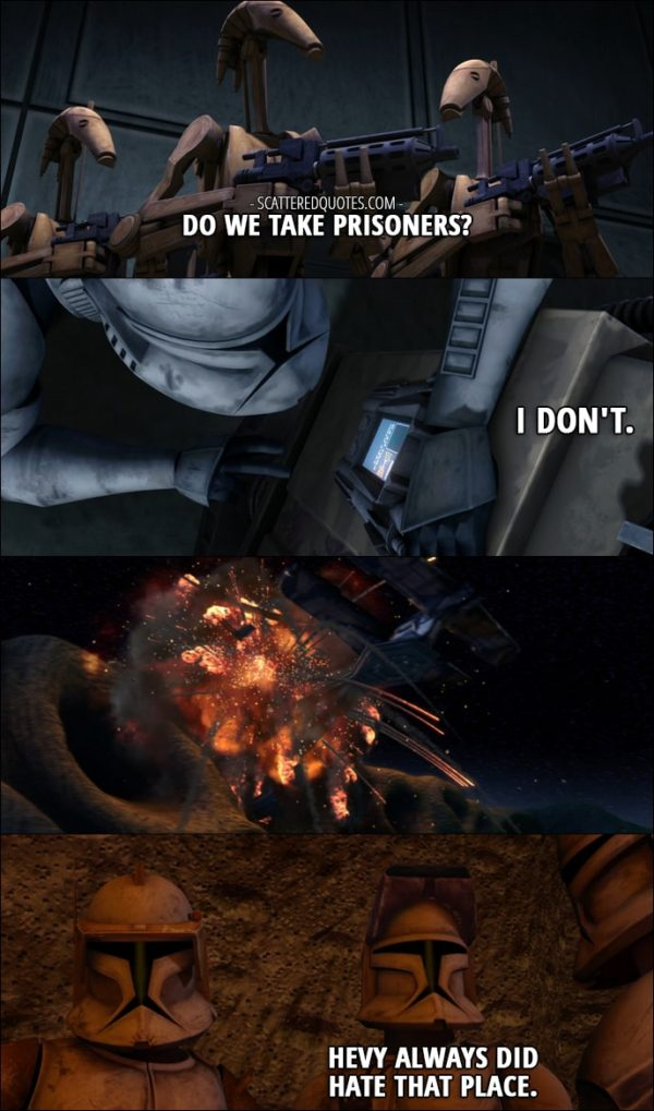 Quote from Star Wars: The Clone Wars 1x05 - Battle Droid: Do we take prisoners? Hevy: I don't. Echo: Hevy always did hate that place.