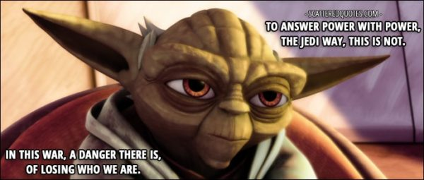 Quote from Star Wars: The Clone Wars 1x10 - Yoda: To answer power with power, the Jedi way, this is not. In this war, a danger there is, of losing who we are.
