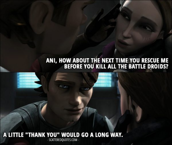 """Quote from Star Wars: The Clone Wars 1x17 - Padmé Amidala (to Anakin): Ani, how about the next time you rescue me before you kill all the battle droids? Anakin Skywalker: A little """"thank you"""" would go a long way."""