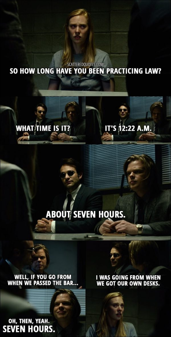 Quote from Daredevil 1x01 - Karen Page: So how long have you been practicing law? Matt Murdock: What time is it? Foggy Nelson: It's 12:22 a.m. Matt Murdock: About seven hours. Foggy Nelson: Well, if you go from when we passed the bar... Matt Murdock: I was going from when we got our own desks. Foggy Nelson: Oh, then, yeah. Seven hours.