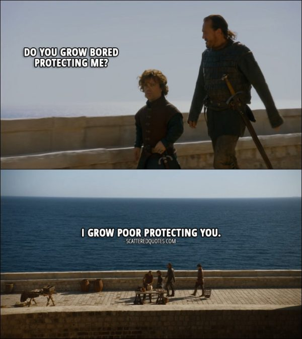 Quote from Game of Thrones 3x01 - Tyrion Lannister: Do you grow bored protecting me? Bronn: I grow poor protecting you.