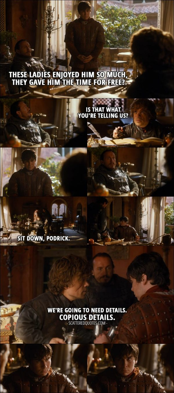Quote from Game of Thrones 3x03 - Bronn: These ladies enjoyed him so much, they gave him the time for free? Tyrion Lannister: Is that what you're telling us? Sit down, Podrick. We're going to need details. Copious details.