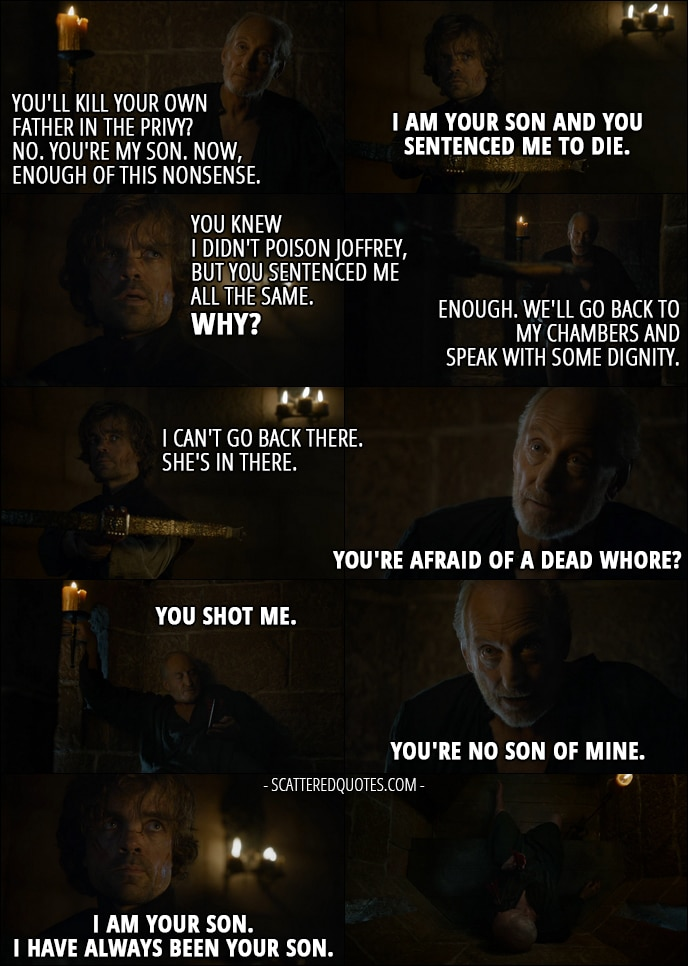 Quote from Game of Thrones 4x10 - Tywin Lannister: You'll kill your own father in the privy? No. You're my son. Now, enough of this nonsense. Tyrion Lannister: I am your son and you sentenced me to die. You knew I didn't poison Joffrey, but you sentenced me all the same. Why? Tywin Lannister: Enough. We'll go back to my chambers and speak with some dignity. Tyrion Lannister: I can't go back there. She's in there. Tywin Lannister: You're afraid of a dead whore? (Tyrion shoots him) You shot me. You're no son of mine. Tyrion Lannister: I am your son. I have always been your son. (Tyrion shoots him in the heart)