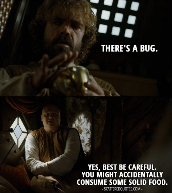 Quote from Game of Thrones 5x02 - Tyrion Lannister (looking in his glass): There's a bug. Varys: Yes, best be careful. You might accidentally consume some solid food.
