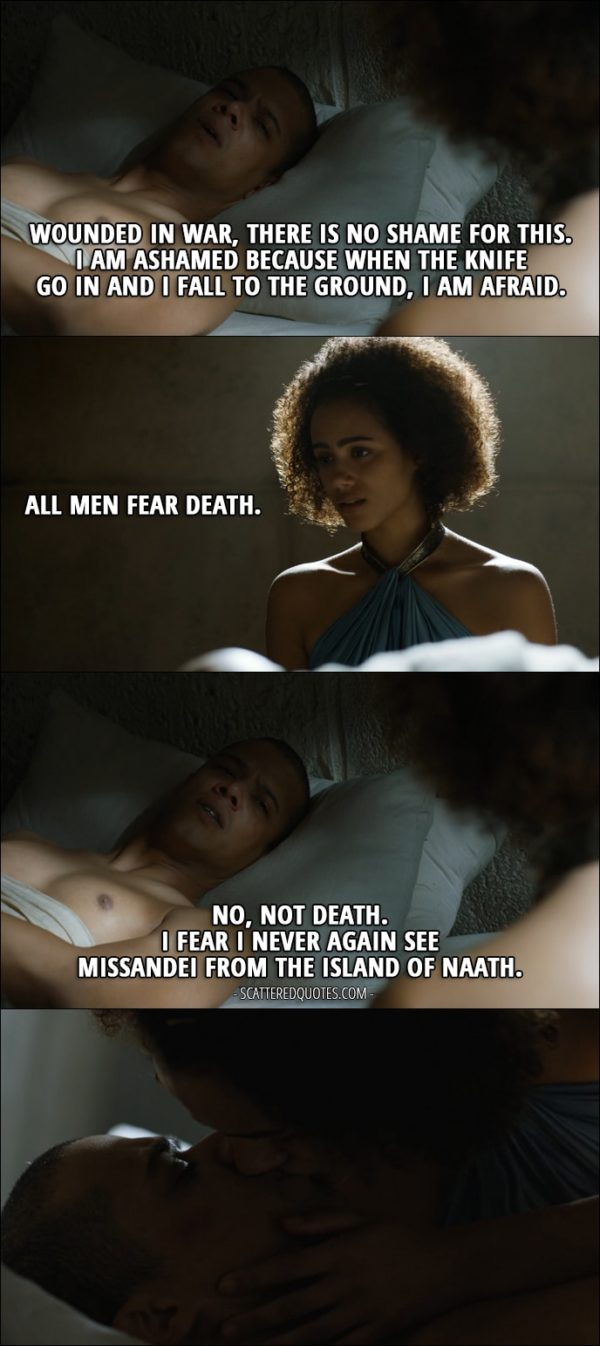Quote from Game of Thrones 5x05 - Grey Worm: Wounded in war, there is no shame for this. I am ashamed because when the knife go in and I fall to the ground, I am afraid. Missandei: All men fear death. Grey Worm: No, not death. I fear I never again see Missandei from the Island of Naath.