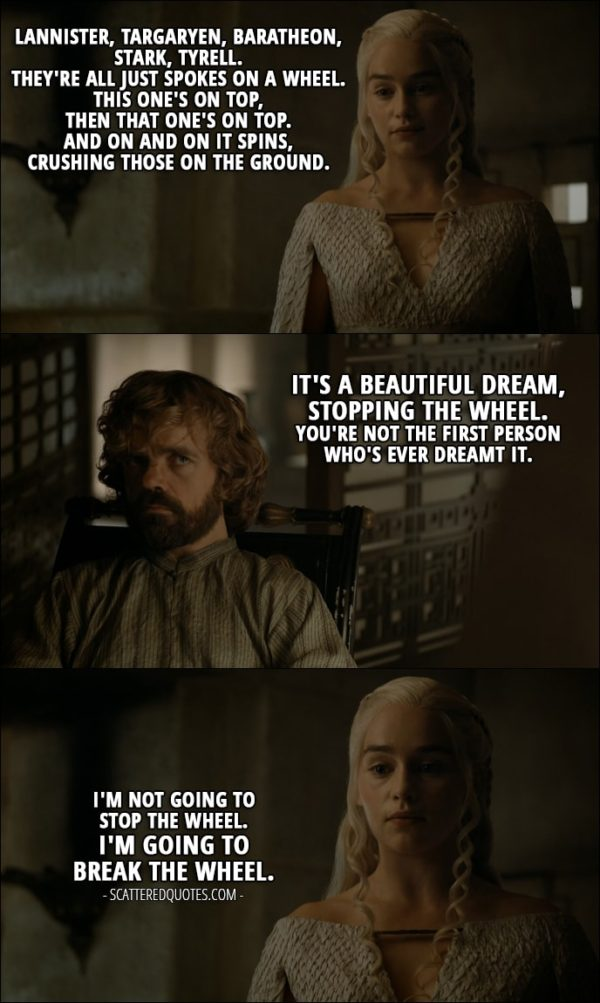 Quote from Game of Thrones 5x08 - Daenerys Targaryen: Lannister, Targaryen, Baratheon, Stark, Tyrell. They're all just spokes on a wheel. This one's on top, then that one's on top. And on and on it spins, crushing those on the ground. Tyrion Lannister: It's a beautiful dream, stopping the wheel. You're not the first person who's ever dreamt it. Daenerys Targaryen: I'm not going to stop the wheel. I'm going to break the wheel.