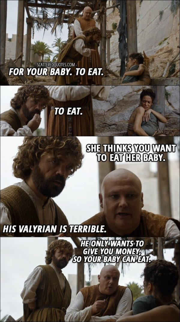 Quote from Game of Thrones 6x01 - Tyrion Lannister: For your baby. To eat. To eat. (trying to give money to a woman with a baby) Varys: She thinks you want to eat her baby. (to the woman): His Valyrian is terrible. He only wants to give you money, so your baby can eat.