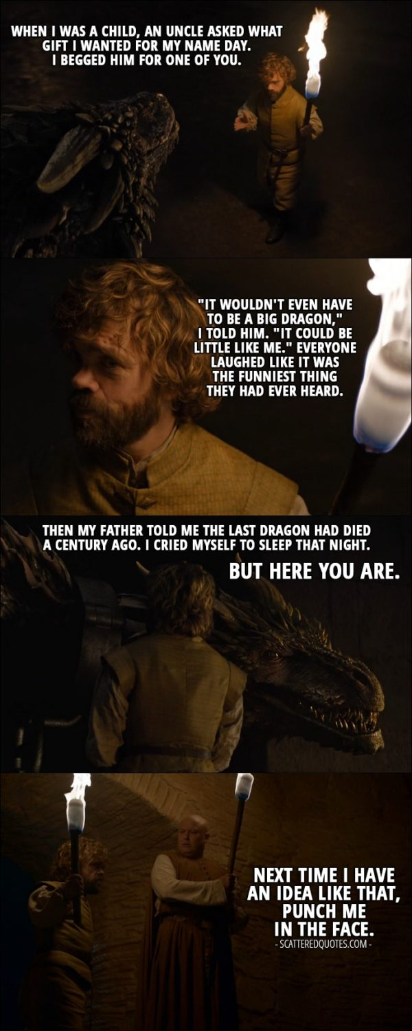 """Quote from Game of Thrones 6x02 - Tyrion Lannister: When I was a child, an uncle asked what gift I wanted for my name day. I begged him for one of you. """"It wouldn't even have to be a big dragon,"""" I told him. """"It could be little like me."""" Everyone laughed like it was the funniest thing they had ever heard. Then my father told me the last dragon had died a century ago. I cried myself to sleep that night. But here you are. (Tyrion removes the chains from the dragons and is leaving, at the way out he speaks to Varys:) Next time I have an idea like that, punch me in the face."""