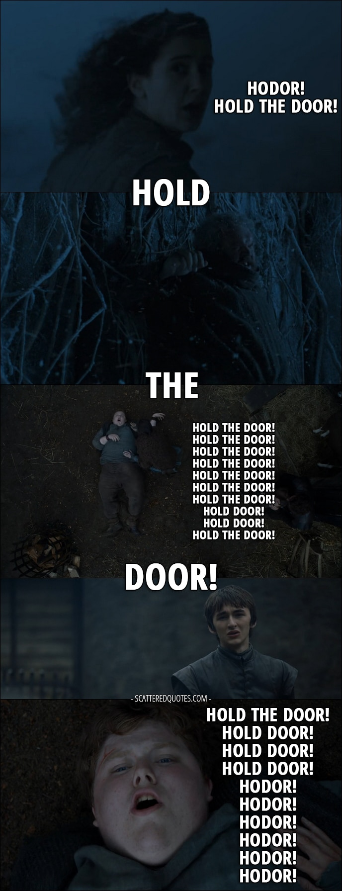 Quote from Game of Thrones 6x05 - Meera Reed: Hodor, hurry! Hodor! Hold the door! Hold the door! Hold the door! Hold the door! Hold the door! Hold the door! Old Nan: Wylis! What's the matter? Meera Reed: Hold the door! Old Nan: Come on, son. Meera Reed: Hold the door! Hodor: Hold the door! Hold the door! Hold the door! Hold the door! Hold the door! Hold the door! Hold the door! Hold the door! Hold the door! Hold the door! Hold the door! Hold the door! Hold the door! Hold the door! Hold the door! Hold door! Hold door! Hold the door! Hold the door! Hold door! Hold door! Hold door! Hodor! Hodor! Hodor! Hodor! Hodor! Hodor!